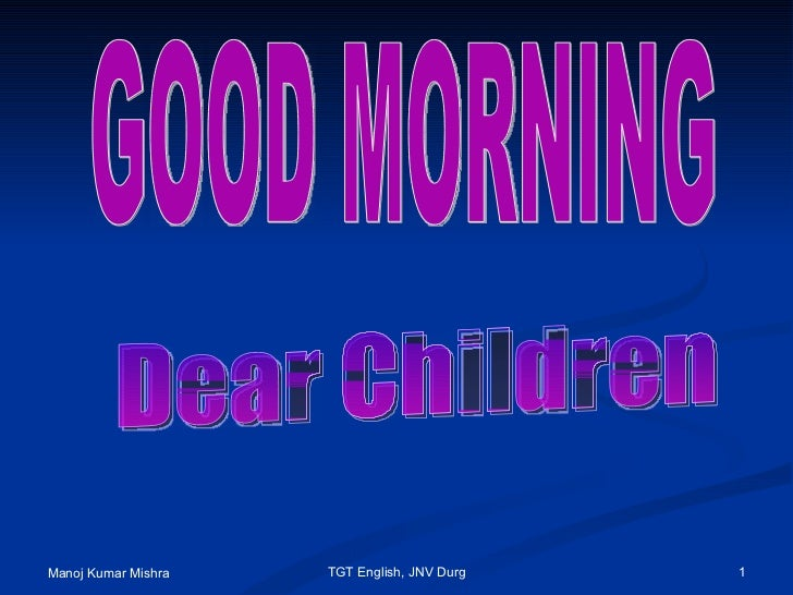 GOOD MORNING  Dear Children Manoj Kumar Mishra TGT English, JNV Durg