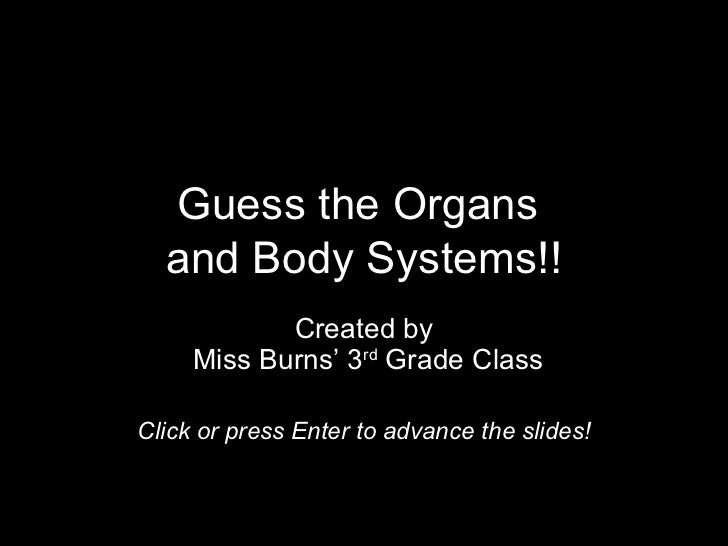Guess the Organs  and Body Systems!!            Created by     Miss Burns' 3rd Grade ClassClick or press Enter to advance ...
