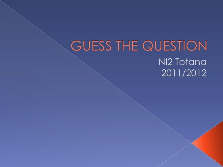 GUESS THE QUESTION <br />NI2 Totana<br />2011/2012<br />