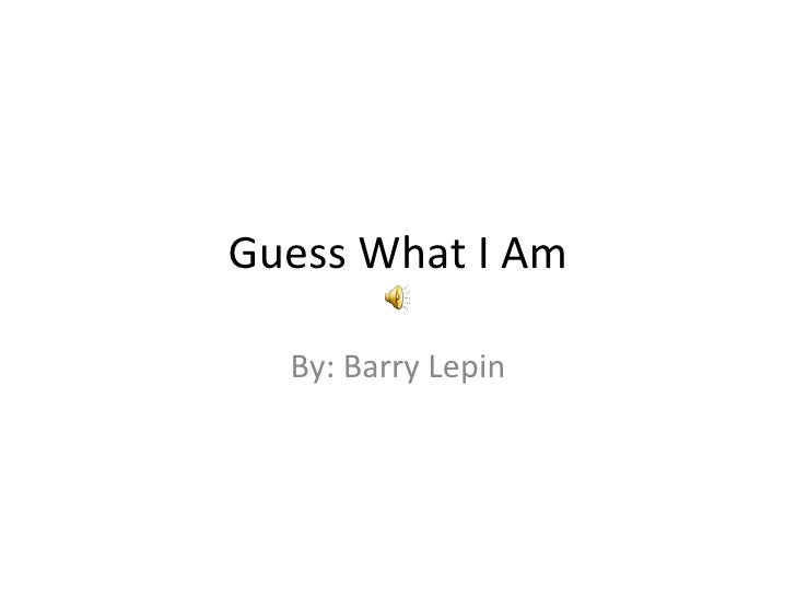 Guess What I Am By: Barry Lepin