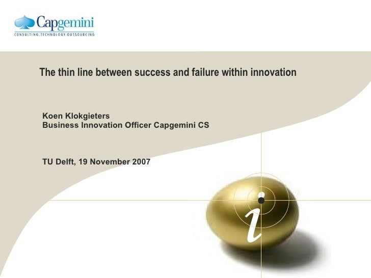 The thin line between success and failure within innovation Koen Klokgieters Business Innovation Officer Capgemini CS TU D...