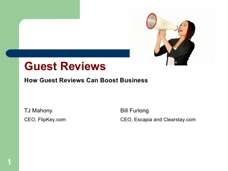 Guest Reviews How Guest Reviews Can Boost Business TJ Mahony Bill Furlong CEO, FlipKey.com CEO, Escapia and Clearstay.com