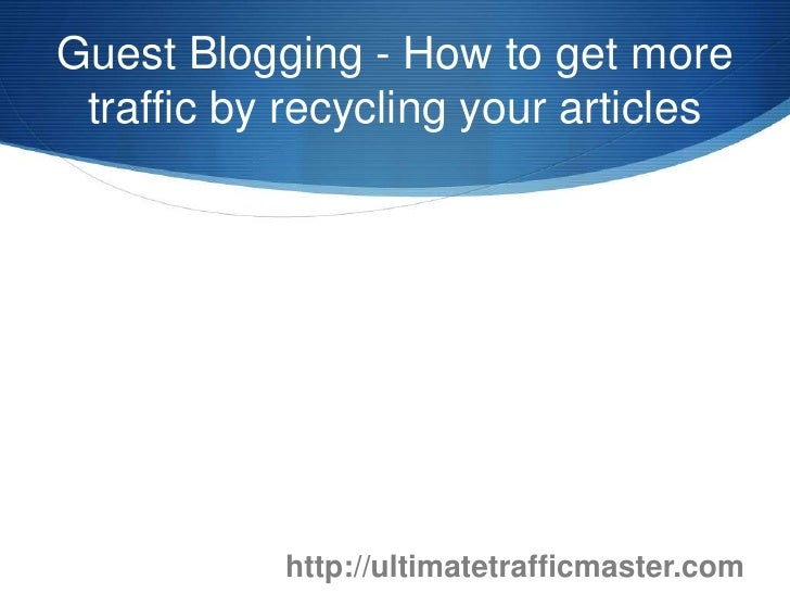 Guest Blogging - How to get more traffic by recycling your articles<br />http://ultimatetrafficmaster.com<br />