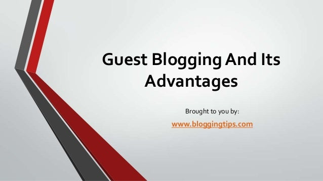Guest Blogging And Its Advantages Brought to you by:  www.bloggingtips.com