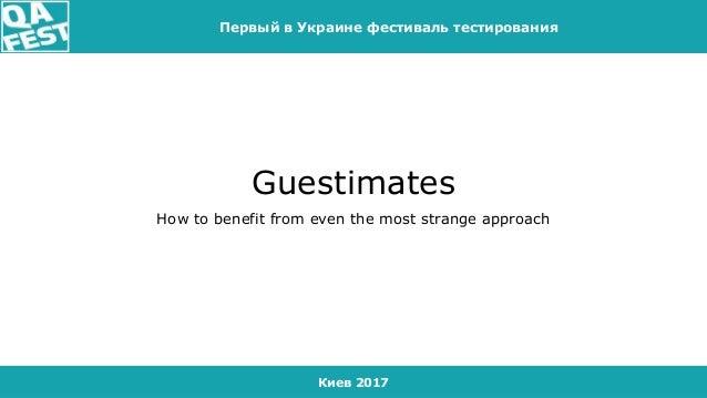 Киев 2017 Первый в Украине фестиваль тестирования Guestimates How to benefit from even the most strange approach