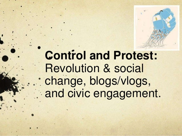 Control and Protest:Revolution & socialchange, blogs/vlogs,and civic engagement.