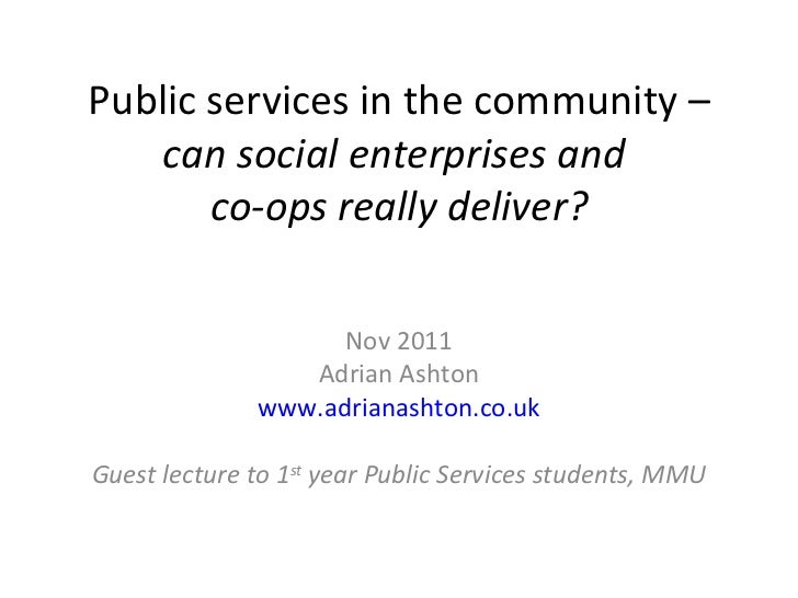 Public services in the community –  can social enterprises and  co-ops really deliver? Nov 2011 Adrian Ashton www.adrianas...