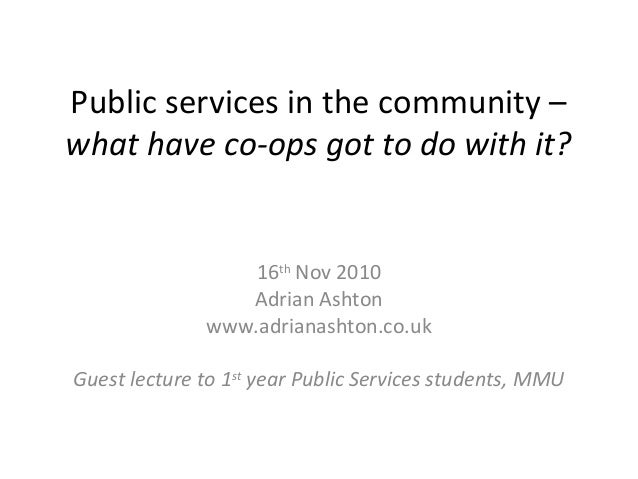 Public services in the community – what have co-ops got to do with it? 16th Nov 2010 Adrian Ashton www.adrianashton.co.uk ...