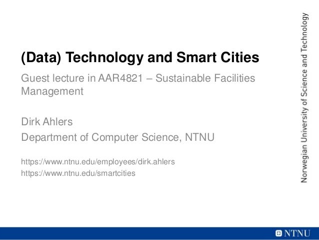 (Data) Technology and Smart Cities Guest lecture in AAR4821 – Sustainable Facilities Management Dirk Ahlers Department of ...