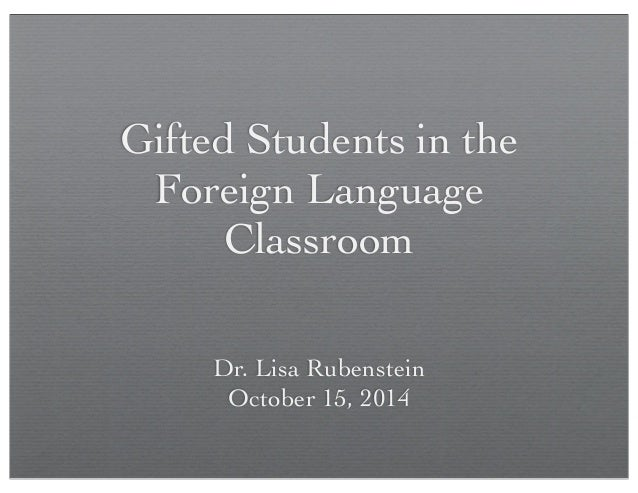 Gifted Students in the  Foreign Language  Classroom  Dr. Lisa Rubenstein  October 15, 2014
