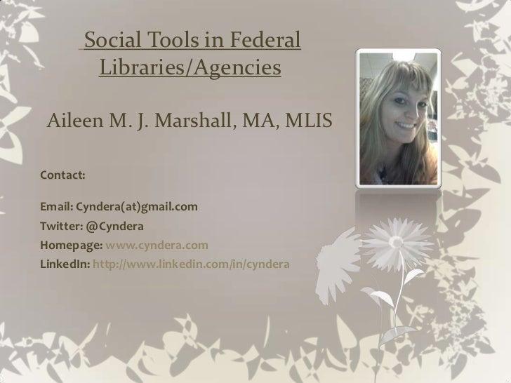 Social Tools in Federal        Libraries/Agencies Aileen M. J. Marshall, MA, MLISContact:Email: Cyndera(at)gmail.comTwitte...