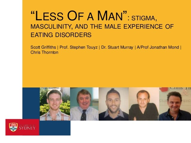 """""""LESS OF A MAN"""": STIGMA, MASCULINITY, AND THE MALE EXPERIENCE OF EATING DISORDERS Scott Griffiths 