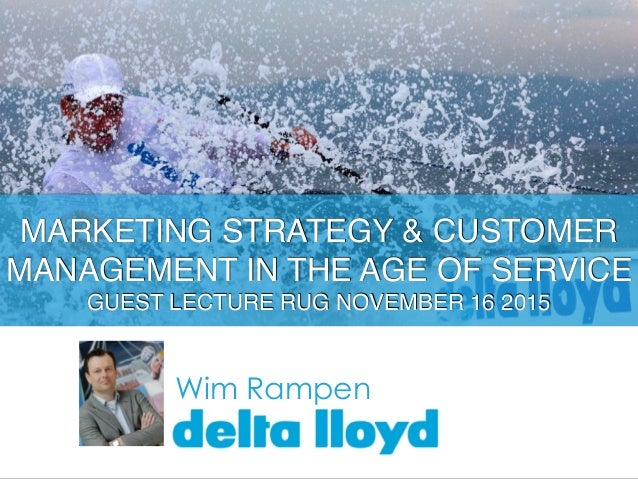 Wim Rampen MARKETING STRATEGY & CUSTOMER MANAGEMENT IN THE AGE OF SERVICE GUEST LECTURE RUG NOVEMBER 16 2015