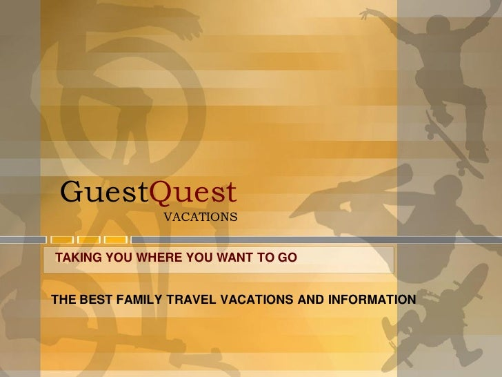 GuestQuest              VACATIONSTAKING YOU WHERE YOU WANT TO GOTHE BEST FAMILY TRAVEL VACATIONS AND INFORMATION