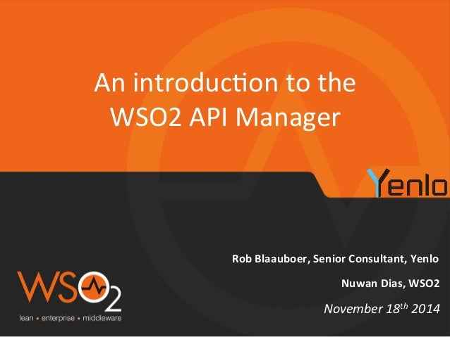 An  introduc+on  to  the  WSO2  API  Manager  Rob  Blaauboer,  Senior  Consultant,  Yenlo  Nuwan  Dias,  WSO2  November  1...