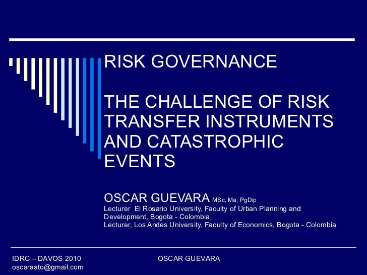 RISK GOVERNANCE THE CHALLENGE OF RISK TRANSFER INSTRUMENTS AND CATASTROPHIC EVENTS OSCAR GUEVARA  MSc, Ma, PgDip Lecturer ...