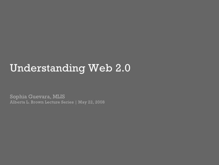 Understanding Web 2.0 Sophia Guevara, MLIS Alberta L. Brown Lecture Series | May 22, 2008