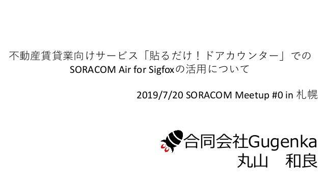 不動産賃貸業向けサービス「貼るだけ!ドアカウンター」での SORACOM Air for Sigfoxの活用について 2019/7/20 SORACOM Meetup #0 in 札幌 合同会社Gugenka 丸山 和良