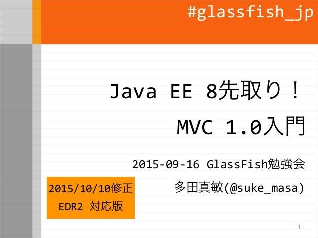 Java EE 8先取り! MVC 1.0入門 2015-09-16 GlassFish勉強会 多田真敏(@suke_masa) #glassfish_jp 1 2015/10/10修正 EDR2 対応版