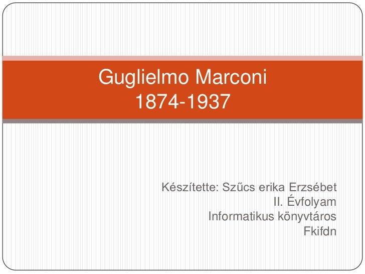 Készítette: Szűcs erika Erzsébet<br />II. Évfolyam<br />Informatikus könyvtáros<br />Fkifdn<br />Guglielmo Marconi1874-193...