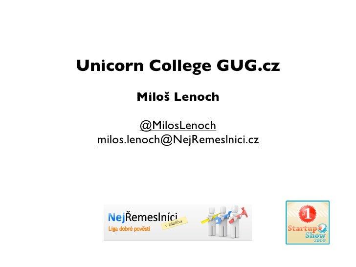 Unicorn College GUG.cz          Miloš Lenoch             @MilosLenoch   milos.lenoch@NejRemeslnici.cz