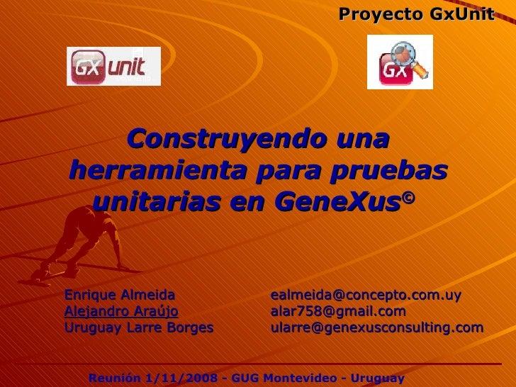 Construyendo una herramienta para pruebas unitarias en GeneXus ©   Enrique Almeida    [email_address] Alejandro Araújo   [...