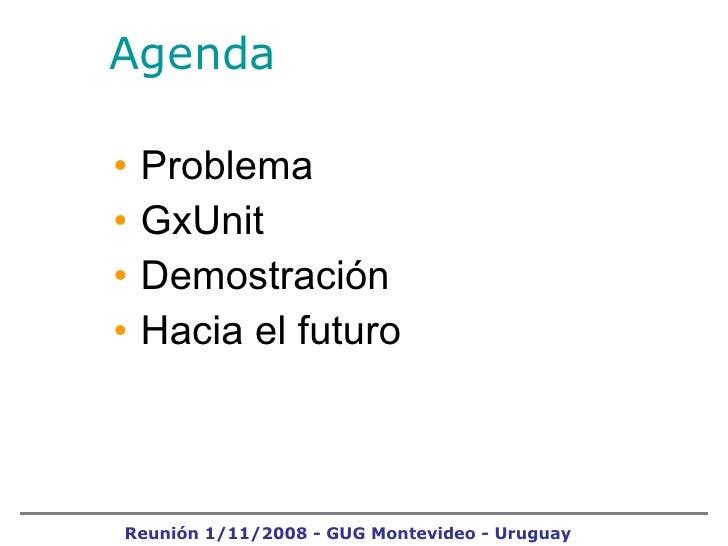 Agenda <ul><li>Problema </li></ul><ul><li>GxUnit </li></ul><ul><li>Demostración </li></ul><ul><li>Hacia el futuro </li></u...