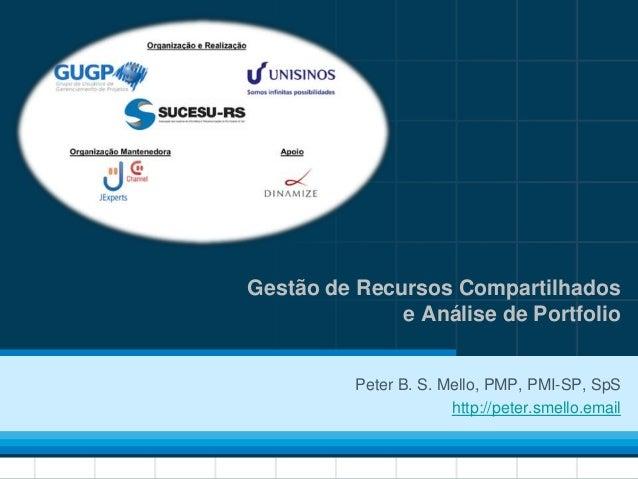 1 Peter B. S. Mello, PMP, PMI-SP, SpS http://peter.smello.email Gestão de Recursos Compartilhados e Análise de Portfolio