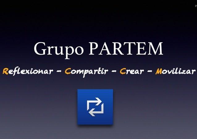 PA Grupo PARTEM! Reflexionar - Compartir - Crear - Movilizar