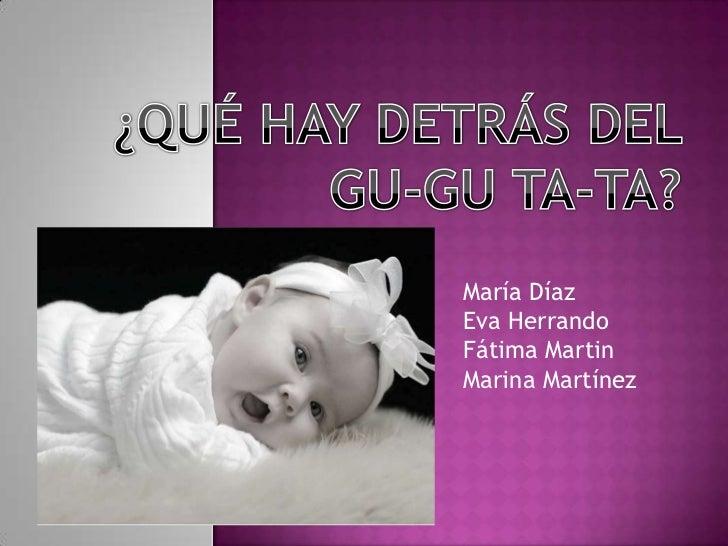 ¿QUÉ HAY DETRÁS DEL GU-GU TA-TA?<br />María Díaz<br />Eva Herrando<br />Fátima Martin<br />Marina Martínez<br />