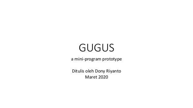 GUGUS a mini-program prototype Ditulis oleh Dony Riyanto Maret 2020