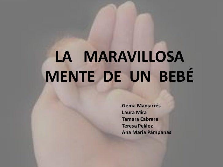 LA   MARAVILLOSA MENTE  DE  UN  BEBÉ<br />Gema Manjarrés<br />Laura Mira<br />Tamara Cabrera<br />Teresa Peláez<br />A...