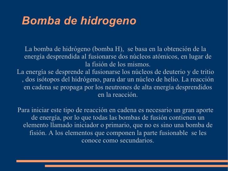 Bomba de hidrogeno La bomba de hidrógeno (bomba H),  se basa en la obtención de la energía desprendida al fusionarse dos n...