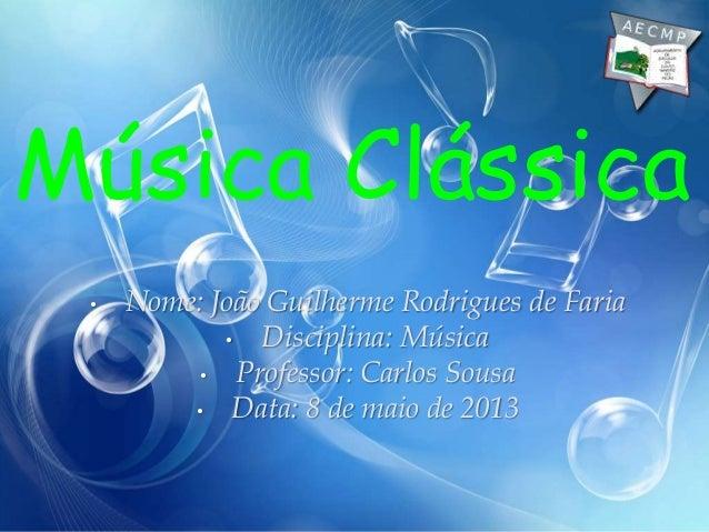 • Nome: João Guilherme Rodrigues de Faria• Disciplina: Música• Professor: Carlos Sousa• Data: 8 de maio de 2013Música Clás...