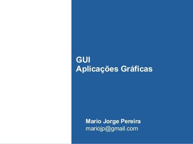 GUI Aplicações Gráficas Mario Jorge Pereira mariojp@gmail.com