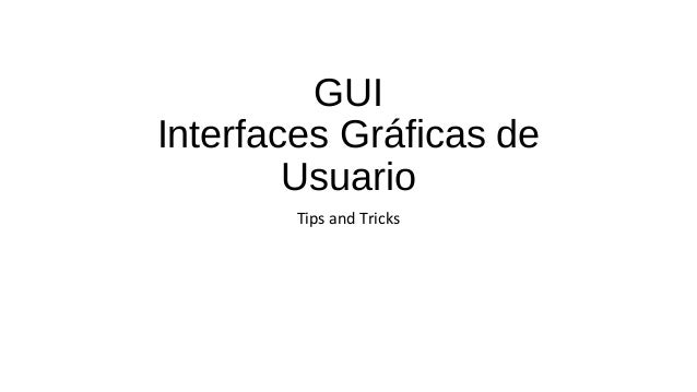 GUI  Interfaces Gráficas de  Usuario  Tips and Tricks