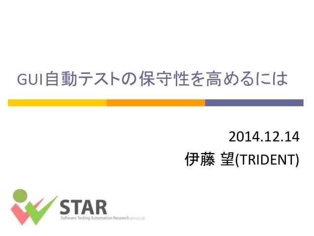 GUI自動テストの保守性を高めるには  2014.12.14  伊藤 望(TRIDENT)