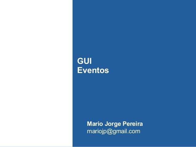 GUI Eventos Mario Jorge Pereira mariojp@gmail.com