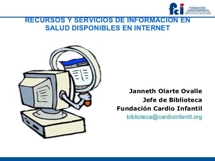 RECURSOS Y SERVICIOS DE INFORMACION EN SALUD DISPONIBLES EN INTERNET <ul><li>Janneth Olarte Ovalle </li></ul><ul><li>Jefe ...