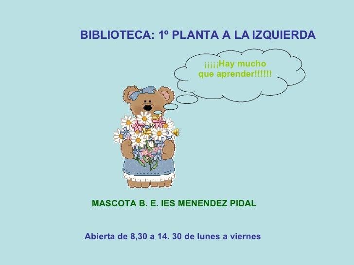 Abierta de 8,30 a 14. 30 de lunes a viernes BIBLIOTECA: 1º PLANTA A LA IZQUIERDA MASCOTA B. E. IES MENENDEZ PIDAL ¡¡¡¡¡ Ha...