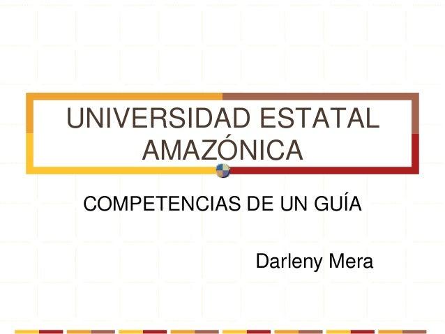 UNIVERSIDAD ESTATAL AMAZÓNICA COMPETENCIAS DE UN GUÍA Darleny Mera