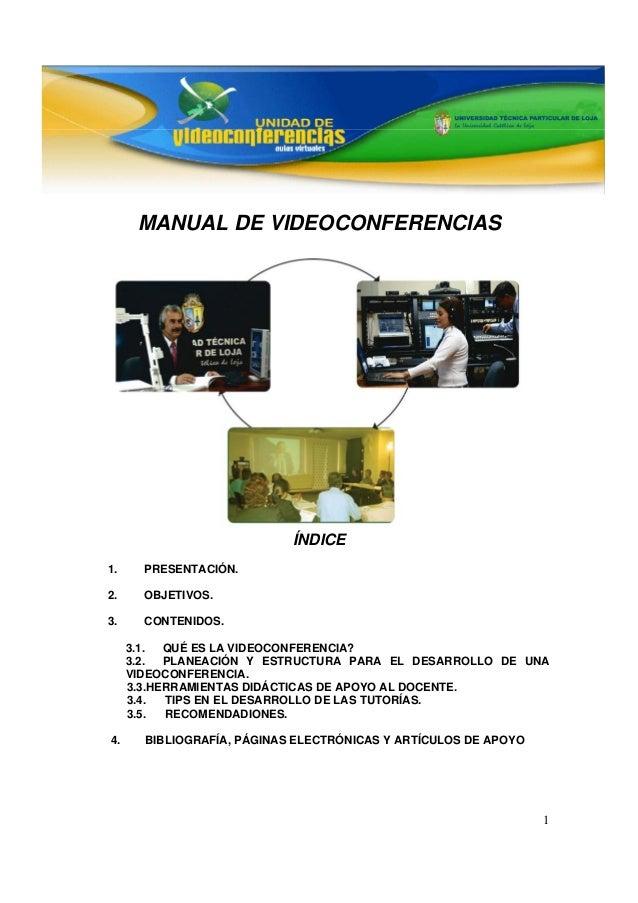 1 MANUAL DE VIDEOCONFERENCIAS ÍNDICE 1. PRESENTACIÓN. 2. OBJETIVOS. 3. CONTENIDOS. 3.1. QUÉ ES LA VIDEOCONFERENCIA? 3.2. P...