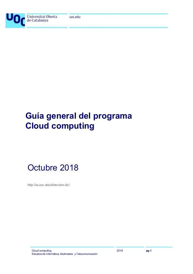 Guía general del programa Cloud computing Octubre 2018 http://w.uoc.edu/direccion-tic/ Cloud computing Estudios de Informá...