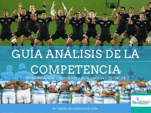 GUÍA ANÁLISIS DE LA COMPETENCIA IDENTIFICACIÓN / CONSEJOS / EVALUACIÓN / TÉCNICAS BY WWW.BAIMANAGER.COM
