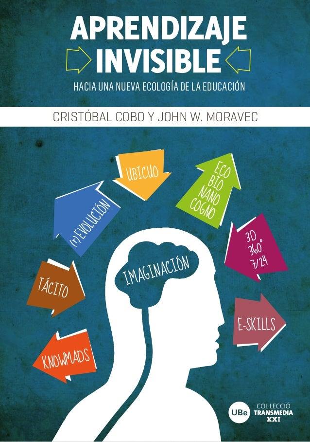 IMAGINACIÓNAPRENDIZAJEHACIA UNA NUEVA ECOLOGÍA DE LA EDUCACIÓNINVISIBLECRISTÓBAL COBO Y JOHN W. MORAVECUBICUOE-SKILLSKNOWM...
