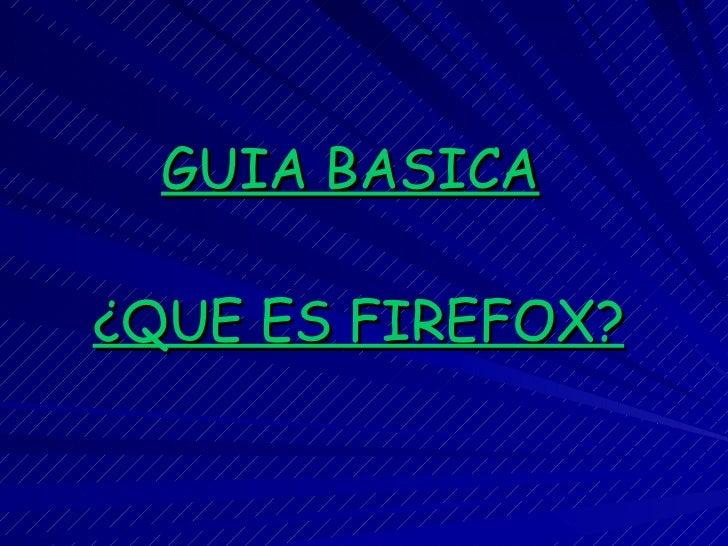 GUIA BASICA   ¿QUE ES FIREFOX?