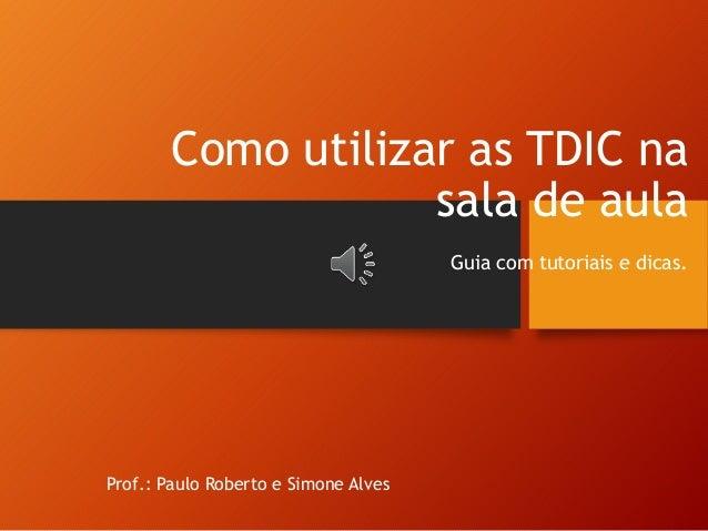 Como utilizar as TDIC na sala de aula Guia com tutoriais e dicas. Prof.: Paulo Roberto e Simone Alves