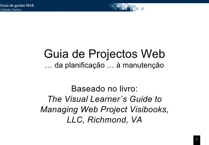 Guia de Projectos Web … da planificação … à manutenção Baseado no livro: The Visual Learner´s Guide to Managing Web Projec...