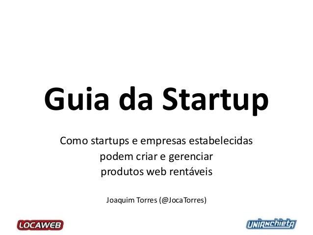 Guia da StartupComo startups e empresas estabelecidaspodem criar e gerenciarprodutos web rentáveisJoaquim Torres (@JocaTor...