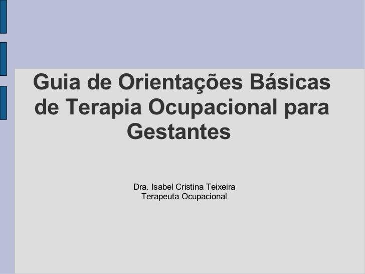 Guia de Orientações Básicas de Terapia Ocupacional para Gestantes  <ul><ul><li>Dra. Isabel Cristina Teixeira </li></ul></u...